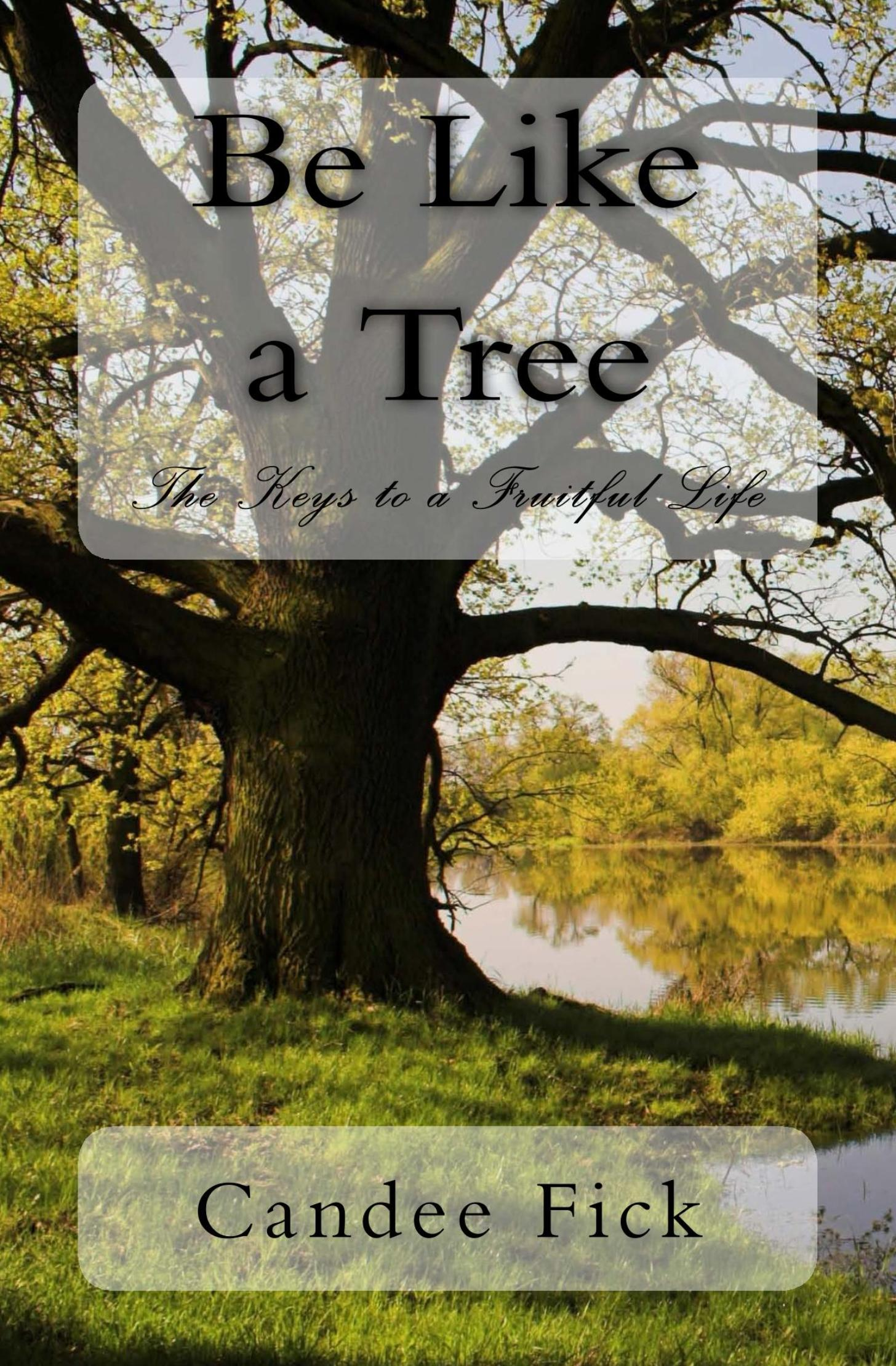 Be Like A Tree: The Keys to a Fruitful Life